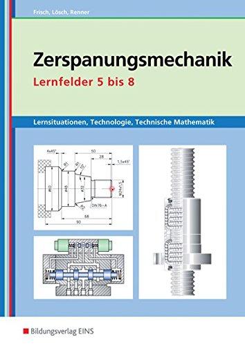 Metalltechnik, Industriemechanik, Zerspanungsmechanik: Zerspanungsmechanik Lernsituationen, Technologie, Technische Mathematik: Lernfelder 5-8: Lernsituationen