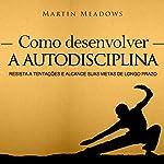 Como desenvolver a autodisciplina [How to Develop Self-Discipline]: Resista a tentações e alcance suas metas de longo prazo [Resist Temptations and Reach Your Long-Term Goals] | Martin Meadows