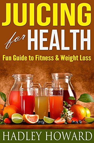 Juicing For Health - Fun Guide To Fitness and Weight Loss