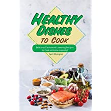 Healthy Dishes to Cook: Delicious Cholesterol Lowering Recipes to Cook at Home Instantly!