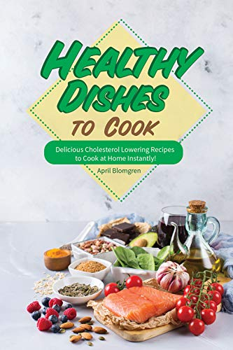Healthy Dishes to Cook: Delicious Cholesterol Lowering Recipes to Cook at Home Instantly! (Best Way To Lower Ldl Cholesterol Naturally)