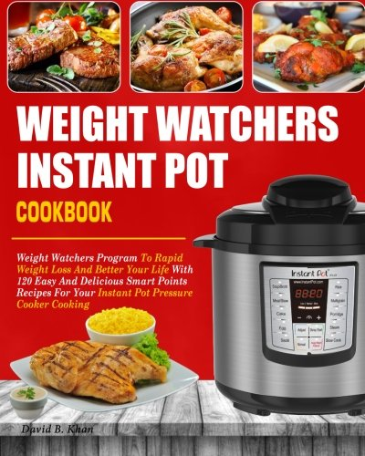 Weight Watchers Instant Pot Cookbook: Weight Watchers Program To Rapid Weight Loss And Better Your Life With 120 Easy And Delicious Smart Points ... Cooker Cooking (Weight Watchers Cookbook) by David B. Khan