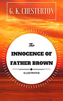 The Innocence Of Father Brown: By G. K. Chesterton : Illustrated by [G. K. Chesterton]
