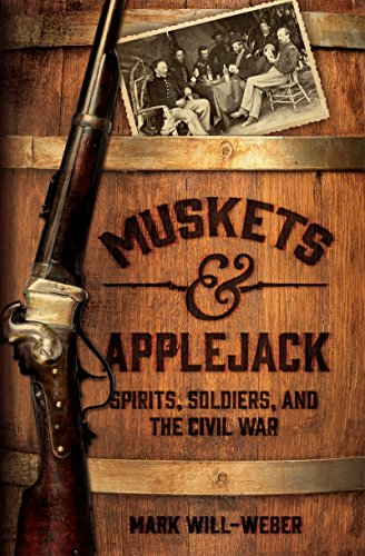 Muskets and Applejack: Spirits, Soldiers, and the Civil War by Mark Will-Weber
