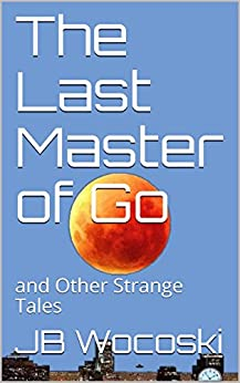 The Last Master of Go: and Other Strange Tales (Deadwood Chronicles Book 1) by [Wocoski, JB]