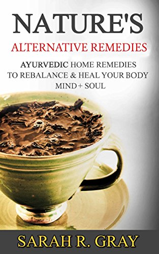 Ayurvedic Remedies: Nature's Alternative Remedies to Rebalance & Heal Your Body, Mind + Soul (Ayurveda Books Book 2)