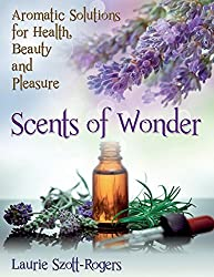 Scents of Wonder: Aromatic Solutions for Health, Beauty and Pleasure by Laurie Szott-Rogers (2014-03-29)
