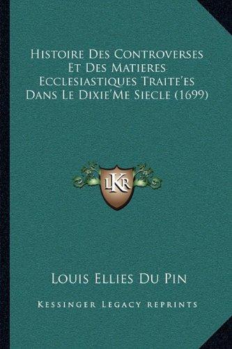 Histoire Des Controverses Et Des Matieres Ecclesiastiques Traite'es Dans Le Dixie'Me Siecle (1699) (French (Pin Dixie)