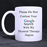physical therapist Gifts Presents Humorous Saying Please Do Not Confuse Your GOOGLE SEARCH With My PHYSICAL THERAPY DEGREE Tea/Coffee/Wine Cup 100% Ceramic 11-Ounce White Mug