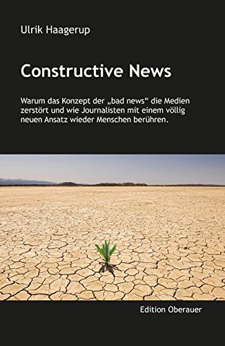Constructive News: Warum bad news die Medien zerstören und wie Journalisten mit einem völlig neuen Ansatz wieder Menschen berühren