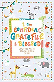 I am Confident, Grateful & Blessed – A Self-Exploration & Gratitude Journal for Kids: A Journal Notebo