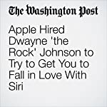 Apple Hired Dwayne 'the Rock' Johnson to Try to Get You to Fall in Love With Siri | Hayley Tsukayama