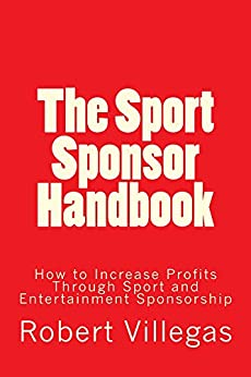 The Sport Sponsor Handbook: How to Increase Profits Through Sport and Entertainment Sponsorship by [Villegas, Robert]
