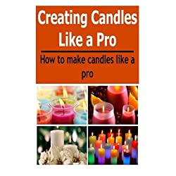 Candles: Creating Candles Like a Pro: How to Make