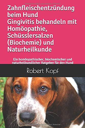 Zahnfleischentzündung beim Hund Gingivitis behandeln mit Homöopathie Schüsslersalzen (Biochemie) und Naturheilkunde: Ein homöopathischer biochemischer und naturheilkundlicher Ratgeber für den Hund