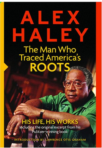 Alex Haley: The Man Who Traced America's Roots: His Life, His Works