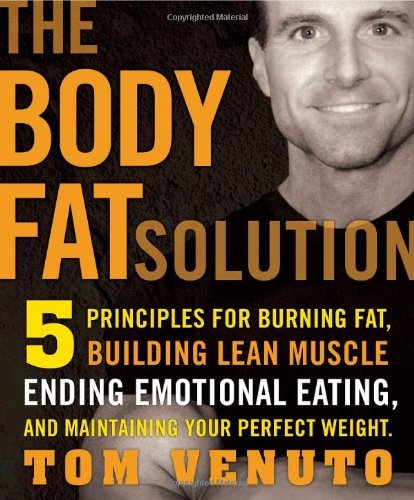 By Tom Venuto - Body Fat Solution: 5 principles for Burning Fat, Building Lean Muscle, Ending Emotional Eating, and Maintaining Your Perfect Weight (Reprint) (3/26/10)