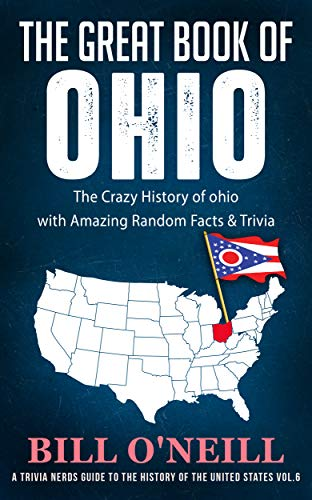 The Great Book of Ohio: The Crazy History of Ohio with Amazing Random Facts & Trivia (A Trivia Nerds Guide to the History of the United States 6) (Flags Of The World With Names And Capitals)