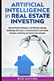 Artificial Intelligence in Real Estate Investing: How Artificial Intelligence and Machine Learning technology will cause a transformation in real estate business, marketing and finance for everyone