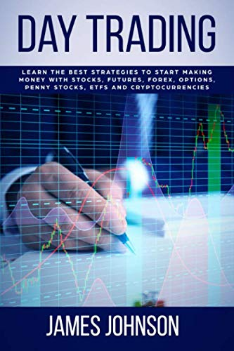 Day Trading: Learn the Best Strategies to Start Making Money with Stocks, Futures, Forex, Options, Penny Stocks, ETFs and Cryptocurrencies (Best Penny Stock Strategy)