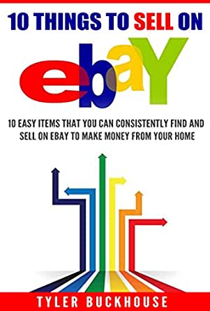Amazon Com 10 Things To Sell On Ebay 10 Easy Items That You Can Consistently Find And Sell On Ebay To Make Money From Your Home Ebook Buckhouse Tyler Kindle Store