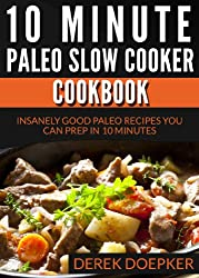 10 Minute Paleo Slow Cooker Cookbook: 50 Insanely Good Paleo Recipes You Can Prep In 10 Minutes Or Less (Quick and Easy Paelo Recipes Book 2)