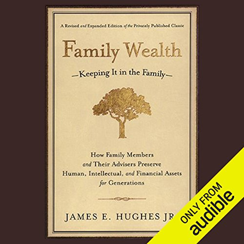 Family Wealth: Keeping It In the Family, How Family Members and Their Advisers Preserve Human, Intellectual and Financial Assets for Generations