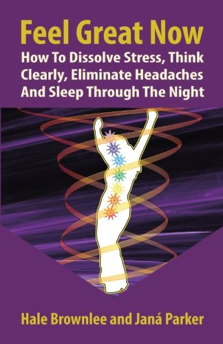 Feel Great Now: How to Dissolve Stress, Think Clearly, Eliminate Headaches and Sleep Through the Night.
