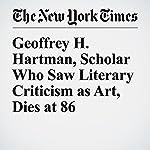 Geoffrey H. Hartman, Scholar Who Saw Literary Criticism as Art, Dies at 86 | Margalit Fox