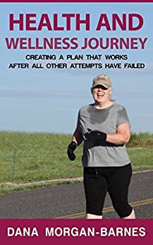 HEALTH AND WELLNESS JOURNEY Creating a Plan That Works After All Other  Attempts Have Failed: Take Control of you Personal Health and Physical Well Being with a Wellness Plan Designed By and For You by [Morgan-Barnes, Dana]