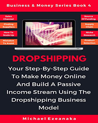Dropshipping: Your Step-By-Step Guide To Make Money Online And Build A Passive Income Stream Using The Dropshipping Business Model (Business & Money Series Book 4) (Best Suppliers For Dropshipping)