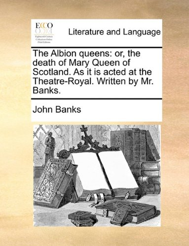 the-albion-queens-or-the-death-of-mary-queen-of-scotland-as-it-is-acted-at-the-theatre-royal-written