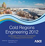 Cold Regions Engineering 2012 : Sustainable Infrastructure Development in a Changing Cold Environment, Brian Morse, editor, Guy Dore, 0784412472
