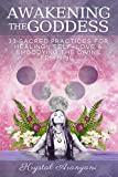 Awakening the Goddess: 33 Sacred Practices for