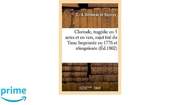 Clorinde, Tragédie En 5 Actes Et En Vers, Sujet Tiré Du Tasse. Imprimée En 1776 Et Réimprimée, (Litterature) (French Edition): Devineau de Rouvray-C-: ...