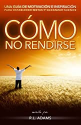 Cómo No Rendirse: Una Guía de Motivación e Inspiración para Establecer Metas y Alcanzar Sueños (Serie de Libros Inspiradores) (Volume 1) (Spanish Edition)