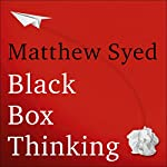 Black Box Thinking: The Surprising Truth About Success | Matthew Syed