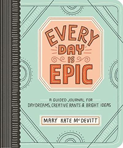 Every Day Is Epic: A Guided Journal for Daydreams, Creative Rants, and Bright Ideas - Creative Scrapbooking