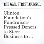 Clinton Foundation's Fundraisers Pressed Donors to Steer Business to Former President | James V. Grimaldi,Anupreeta Das