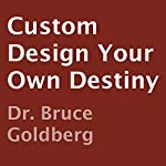 Custom Design Your Own Destiny | Dr. Bruce Goldberg