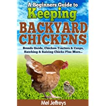 A Beginners Guide to Keeping Backyard Chickens - Breeds Guide, Chicken Tractors & Coops, Hatching & Raising Chicks Plus More... (Simple Living)