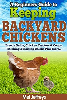 A Beginners Guide to Keeping Backyard Chickens - Breeds Guide, Chicken Tractors & Coops, Hatching & Raising Chicks Plus More... (Simple Living) by [Jeffreys, Mel]
