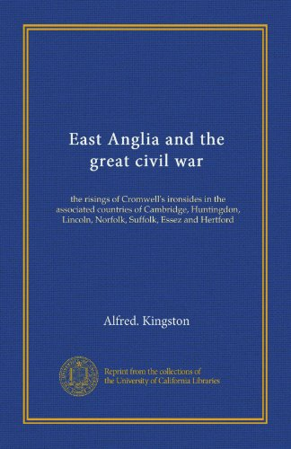 East Anglia and the great civil war: the risings of Cromwell's ironsides in the associated countries of Cambridge, Huntingdon, Lincoln, Norfolk, Suffolk, Essez and Hertford