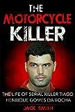The Motorcycle Killer: The Life of Serial Killer Tiago Henrique Gomes de Rocha (Serial Killers Book 9)