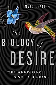 The Biology of Desire: Why Addiction Is Not a Disease by [Lewis, Marc]