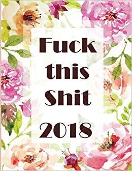 Fuck this Shit. 2018: Weekly planner. Swear word journal. Notes. Password  Log. Phone Book. Calendar 2018. Appointment book 2018, Organizer 8,5 * 11