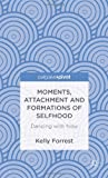 Moments, Attachment and Formations of Selfhood : Dancing with Now, Forrest, Kelly, 1137300566