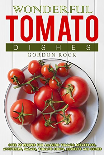 Wonderful Tomato Dishes: Over 55 Recipes for Amazing Tomato Breakfasts, Appetizers, Salads, Tomato Soups, Desserts and (Heinz Jam)