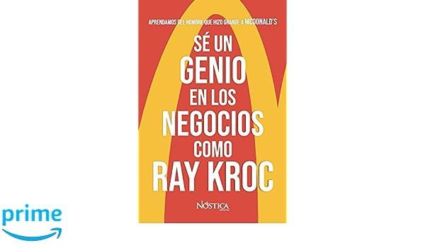 Sé un genio en los negocios como Ray Kroc: Aprendamos del hombre que hizo grande a MCDONALDS (Spanish Edition): Nóstica Editorial: 9781723398728: ...