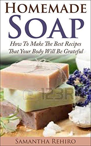 Homemade Soap: How To Make The Best Recipes That Your Body Will Be Grateful: Soap Making From Scratch, homemade soap for beginners